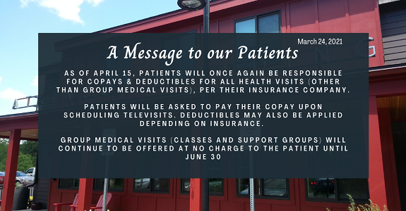 As of April 15, patients will once again be responsible for copays & deductibles for all health visits (other than group medical visits), per their insurance company.   patients will be asked to pay their copay upon scheduling televisits. deductibles may also be applied depending on insurance.   Group medical visits (classes and support groups) will continue to be offered at no charge to the patient until June 30.