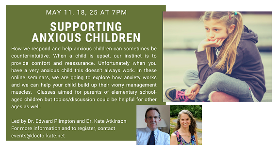 Supporting Anxious Children, May 11, 18, 25 at 7pm. Led by Dr. Ed Plimpton and Dr. Kate Atkinson.