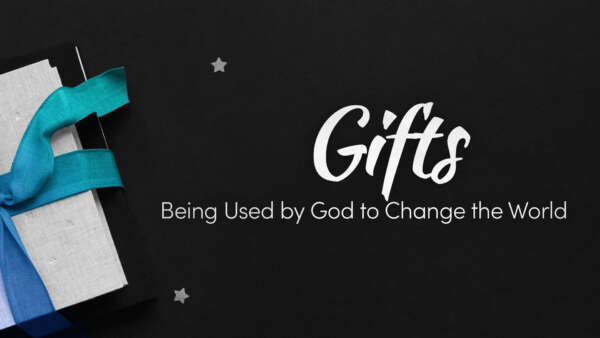 Gifts: Being Used By God to Change the World