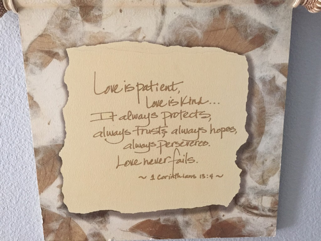 This plaque was a treasured gift from one of my besties, Roseann McGrath, and it always hold a prominent place on our bedroom wall wherever we move.  A lovely reminder about LOVE (when spatting with the spouse.)