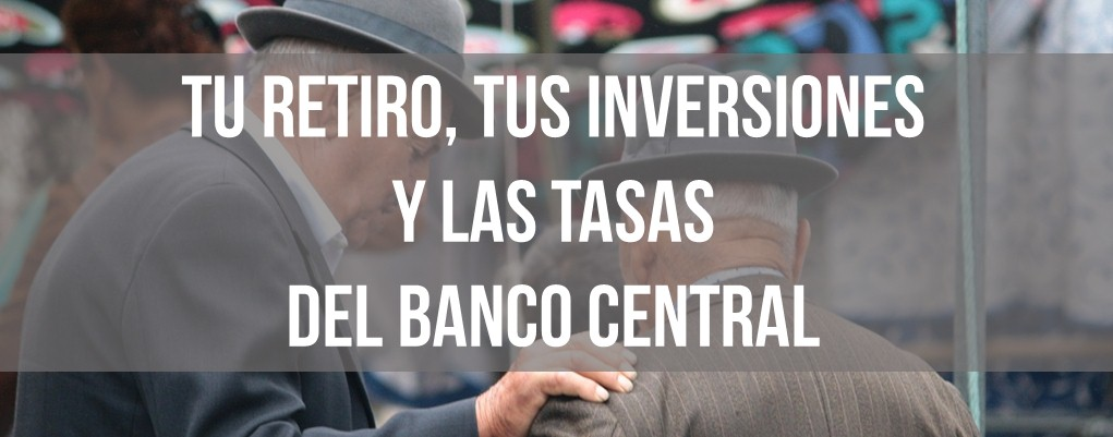 Tu retiro, tus inversiones y las tasas del banco central