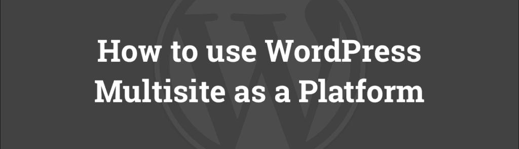 WordPress Multisite as a Platform