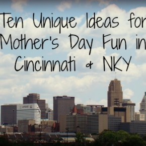 Ten Unique Ideas for Mother's Day Fun in Cincinnati & NKY