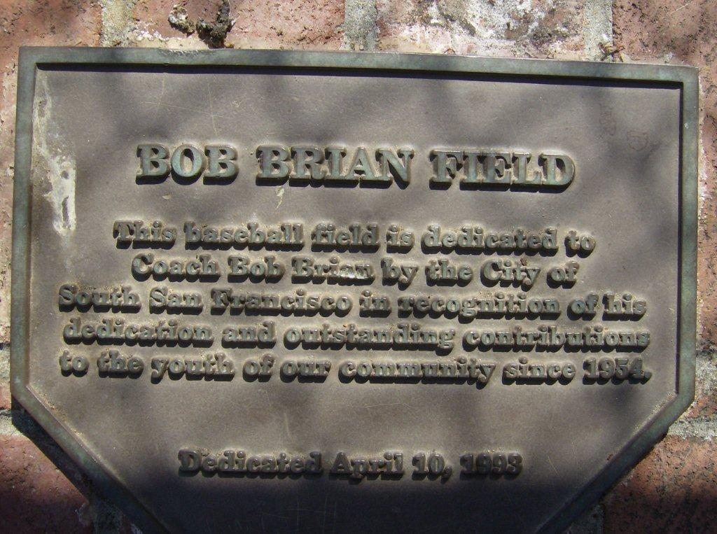 'This baseball field is dedicated to Coach Bob Brian by the City of South San Francisco in recognition of his dedication and outstanding contributions to the youth of our community since 1954' Dedicated April 10, 1993