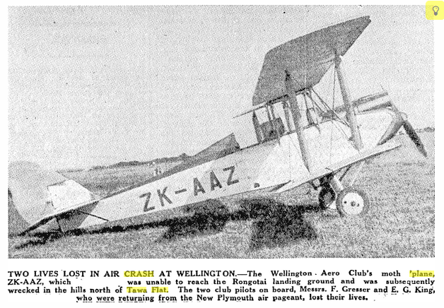 """TWO LIVES LOST IN AIR CRASH AT WELLINGTON.—The Wellington Aero Club's moth 'plane, ZK-AAZ, which was unable to reach the Rongotai landing ground and was subsequently wrecked in the hills north of Tawa Flat. The two club pilots on board, Messrs. F. Gresser and E. G. King, who were returning from the New Plymouth air pageant, lost their lives"" Manawatu Standard 27 Oct 1932"