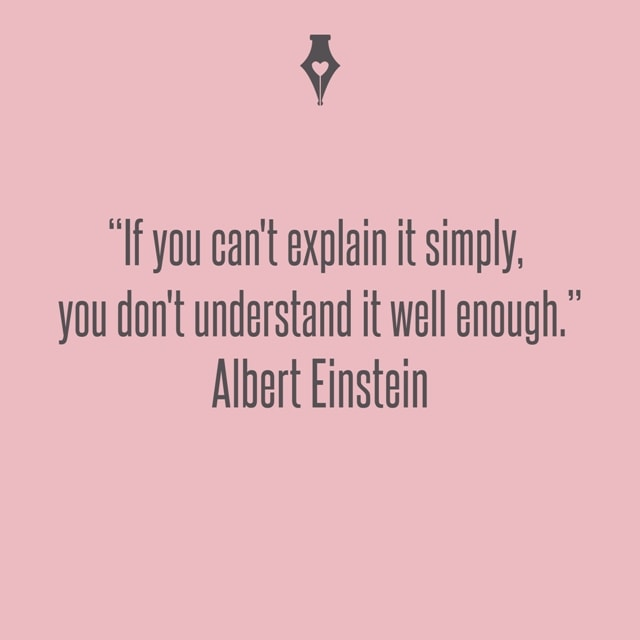 If you can't explain it simply, you don't understand it well enough. Albert Einstein