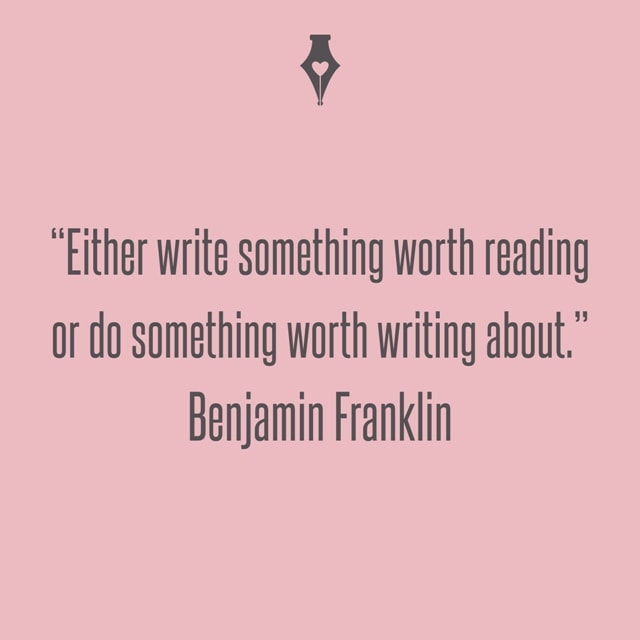 Either write something worth reading or do something worth writing about. Benjamin Franklin
