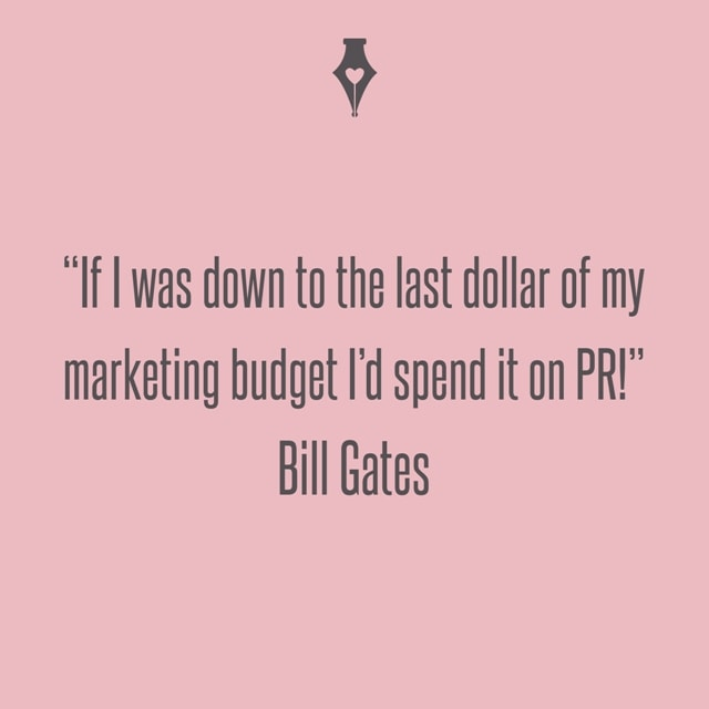 If I was down to the last dollar of my marketing budget I'd spend it on PR! Bill Gates