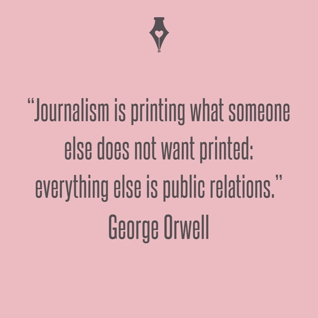 Journalism is printing what someone else does not want printed: everything else is public relations. George Orwell