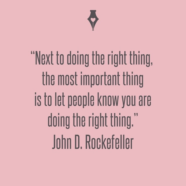 Next to doing the right thing, the most important thing is to let people know you are doing the right thing. John D. Rockefeller
