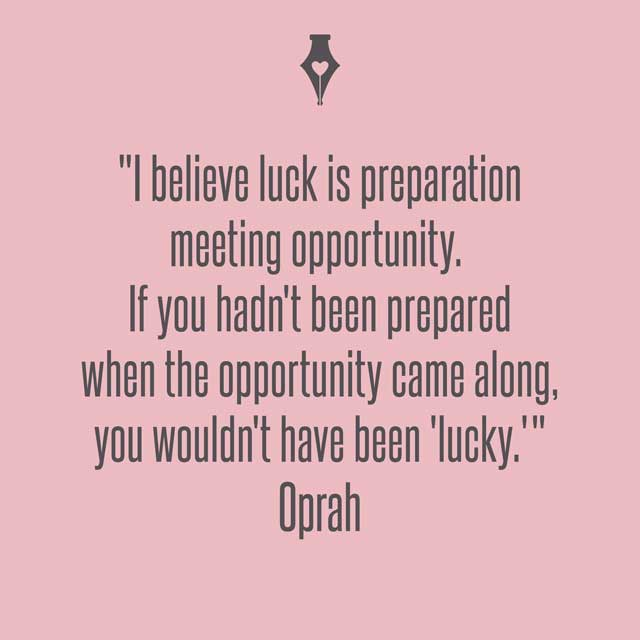 I believe luck is preparation meeting opportunity. If you hadn't been prepared when the opportunity came along, you wouldn't have been 'lucky. Oprah