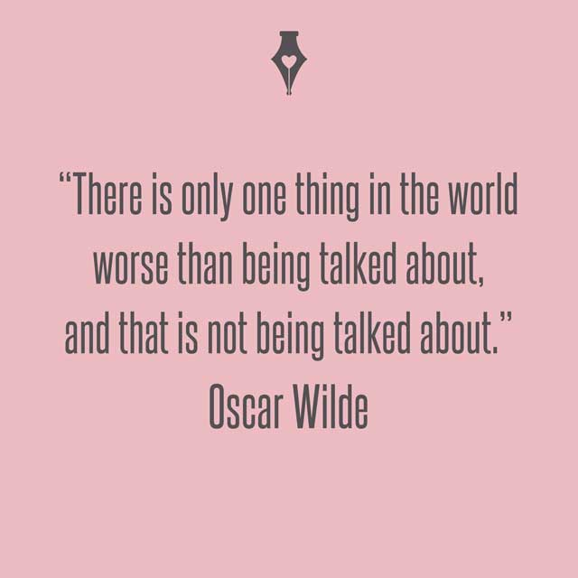 There is only one thing in the world worse than being talked about, and that is not being talked about. Oscar Wilde