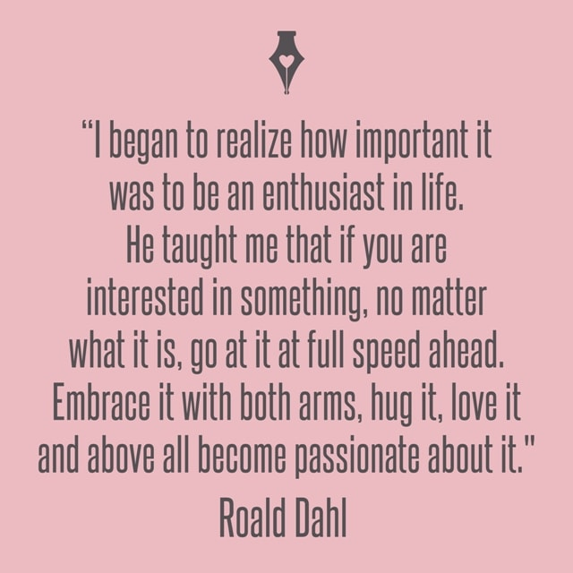 I began to realize how important it was to be an enthusiast in life. He taught me that if you are interested in something, no matter what it is, go at it at full speed ahead. Embrace it with both arms, hug it, love it and above all become passionate about it. Roald Dahl