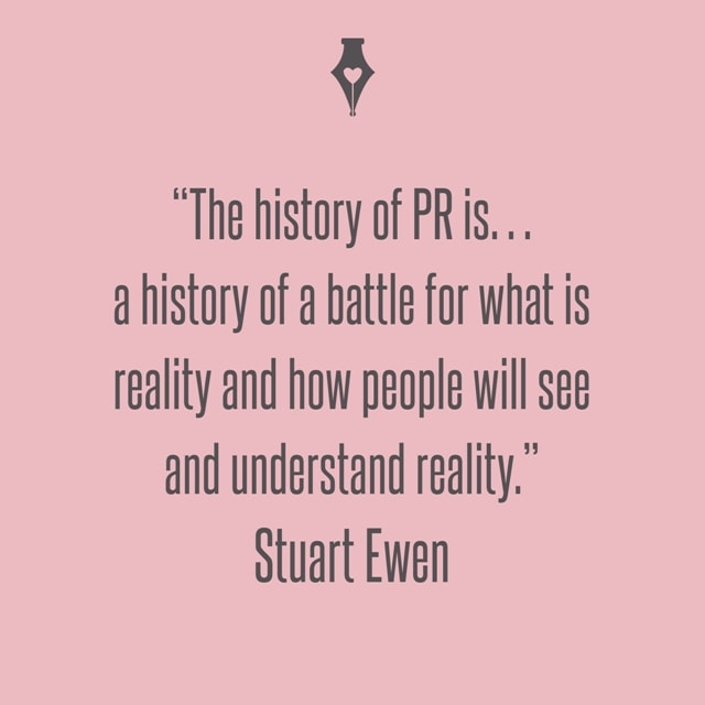 The history of PR is… a history of a battle for what is reality and how people will see and understand reality. Stuart Ewen