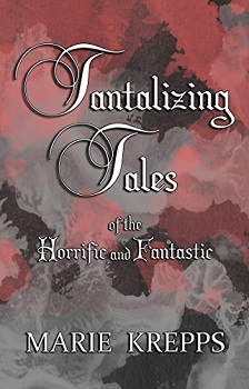 Tantalizing Tales of the Horrific and Fantastic by Marie Krepps
