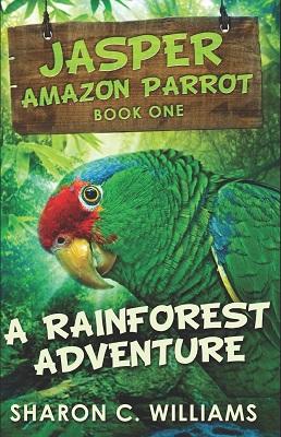 A Rainforest Adventure Jasper the Parrot by Sharon C. Williams