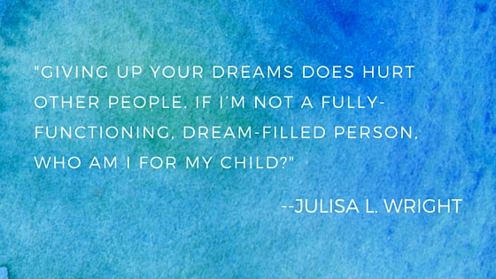 giving up your dreams does hurt other people. If I'm not a fully-functioning, dream