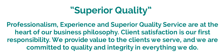 Professionalism, Experience and Superior Quality Service are at the heart of our business philosophy. Client satisfaction is our first responsibility. We provide value to the clients we serve, and we are committed to quality and integrity in everything we do.