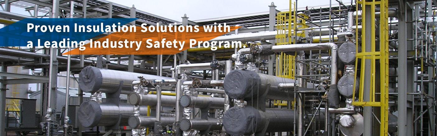 Proven Insulation Solutions with a Leading Industry Safety Program.
