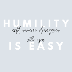 Humility is Easy until Someone Disagrees with You