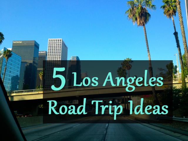5 Los Angeles Road Trip Ideas