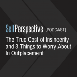 The True Cost of Insincerity and 3 Things to Worry About In Outplacement [PODCAST]