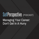 Managing Your Career: Don't Get In A Hurry [PODCAST]