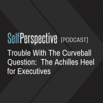 Trouble With The Curveball Question:  The Achilles Heel for Executives [PODCAST]