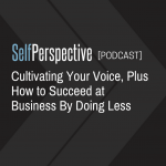 Cultivating Your Voice, Plus How to Succeed at Business By Doing Less