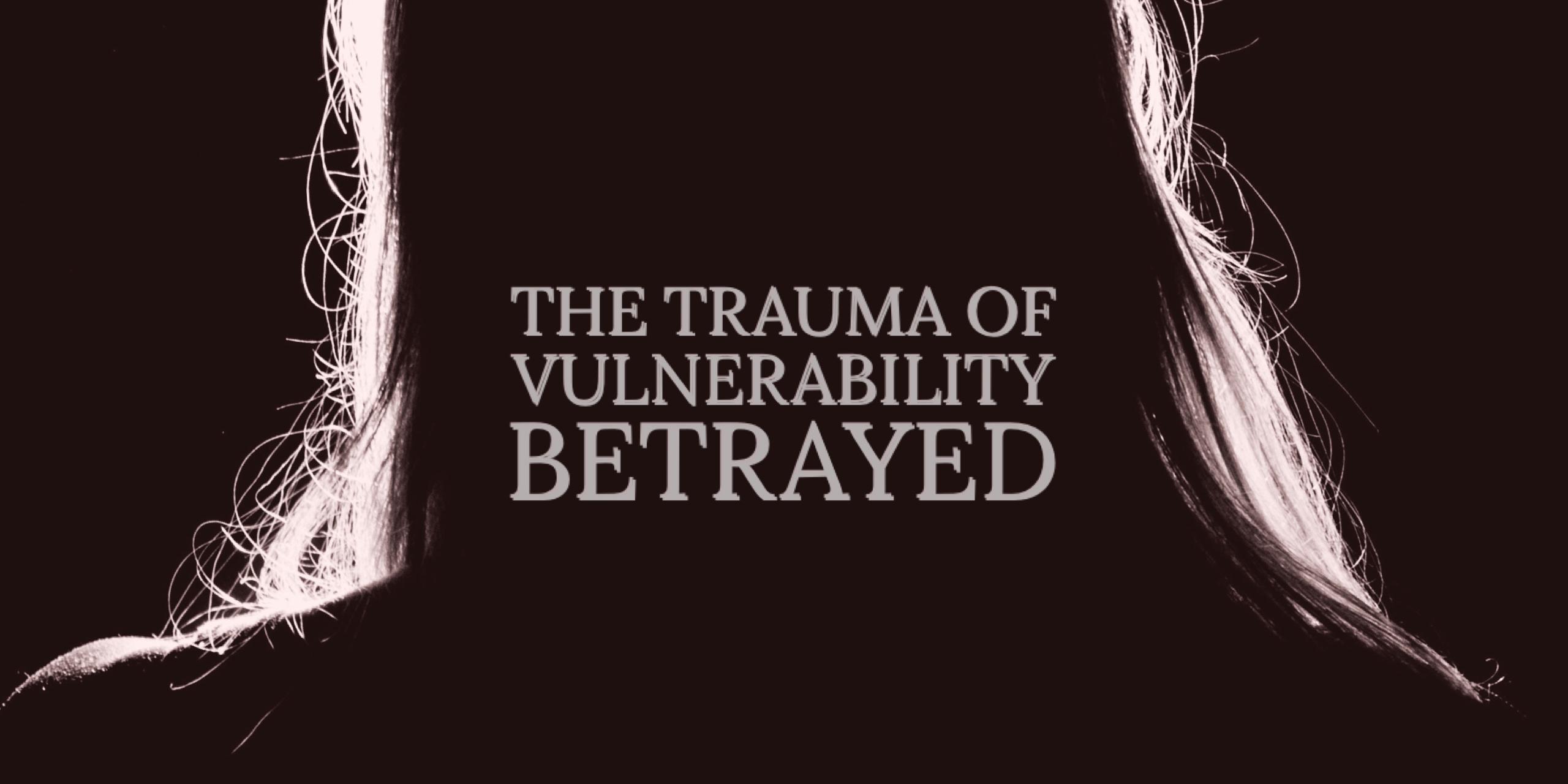 The Trauma of Vulnerability Betrayed