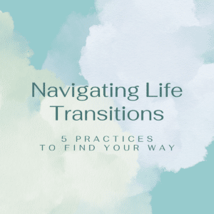 Navigating Life Transitions: 5 Practices to Find Your Way Blog Post \\ Joan Kaylor Blog