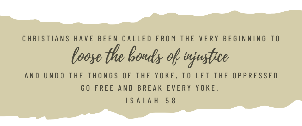 Christians have been called from the very beginning to loose the bonds of injustice and undo the thongs of the yoke, to let the oppressed go free and break every yoke. Isaiah 58