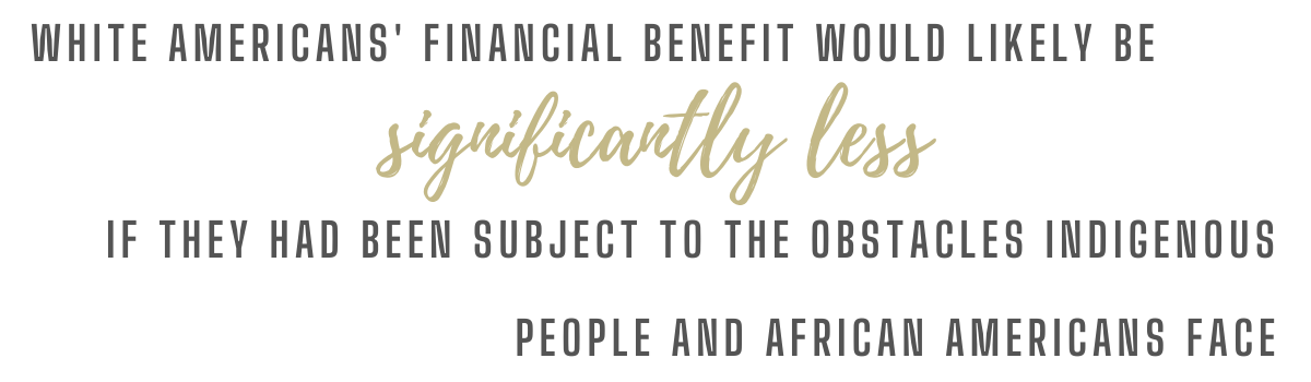 White Americans' financial benefit would be significantly less if they had been subjected to the obstacles Indigenous and Afro-Americans face.