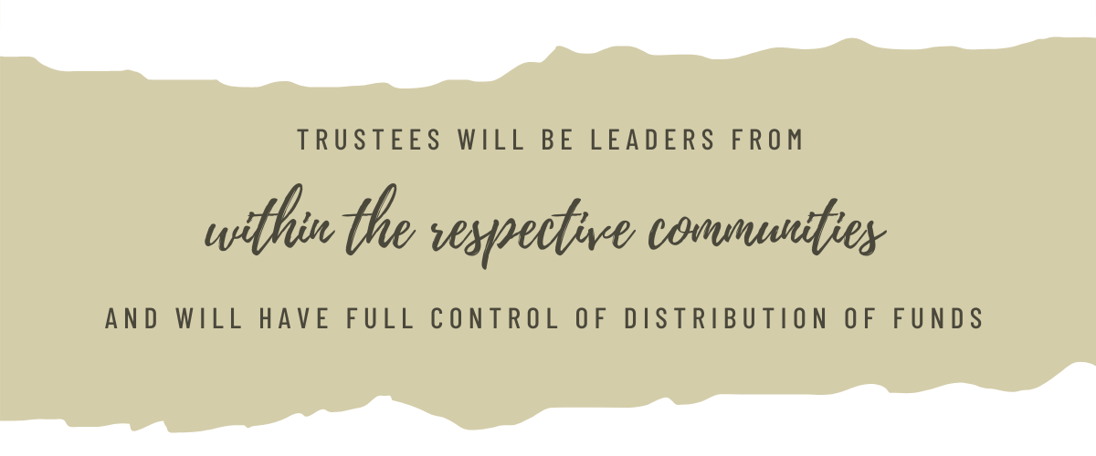 Trustees will be leaders from within the respective communities and will have full control of distribution of funds.