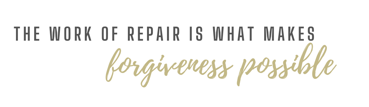 The work of repair is what makes forgiveness possible.