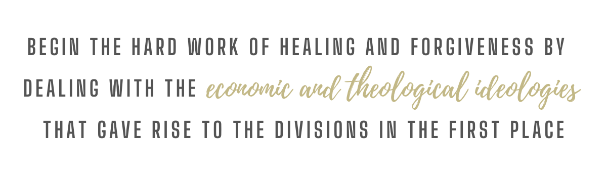 Being the hard work of healing and forgiveness by dealing with the economic and theological ideologies that gave rise to the divisions in the first place.