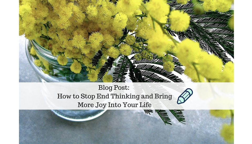 How To Stop End Thinking and Bring More Joy Into Your Life