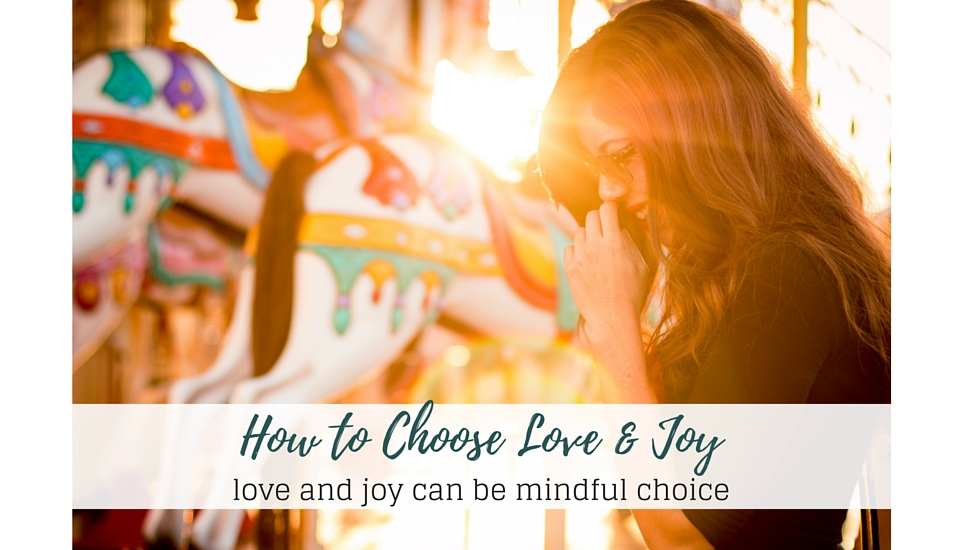 Mindfully Choose Love and Joy in Your Life