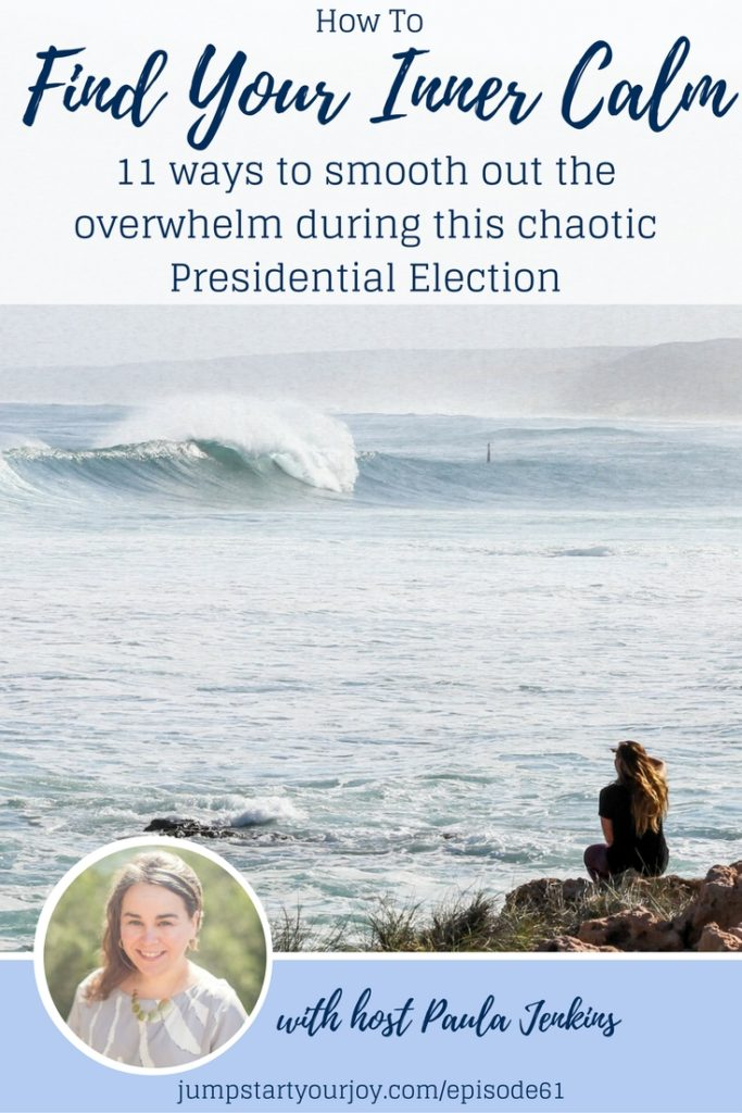 11 great ideas on how to find your inner calm, in the middle of this weird and stressful presidential election. Pin to Save, or Click to Listen to the podcast episode. www.jumpstartyourjoy.com
