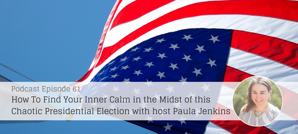 Find Your Inner Calm in the Midst of this Chaotic Presidential Election