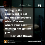 Abe Brown Wisdom - Sitting in the county jail is not the time to become wise. You see where your best thinking has gotten you.
