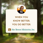Abe Brown Wisdom - When you know better, you do better