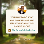 Abe Brown Wisdom - You have to do what you know is right, and refuse to do what you know is wrong.