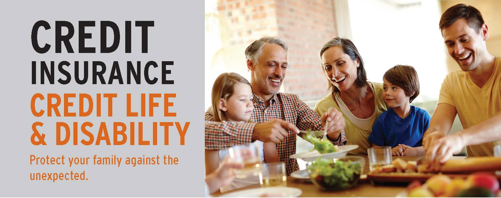 Credit Insurance. Credit Life & Disability. Protect you family against the unexpected