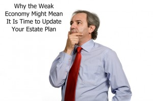 Why the Weak Economy Might Mean It Is Time to Update Your Estate Plan