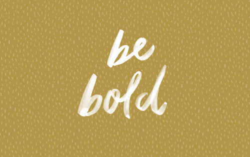 Be bold.  Be heard. Be admired.