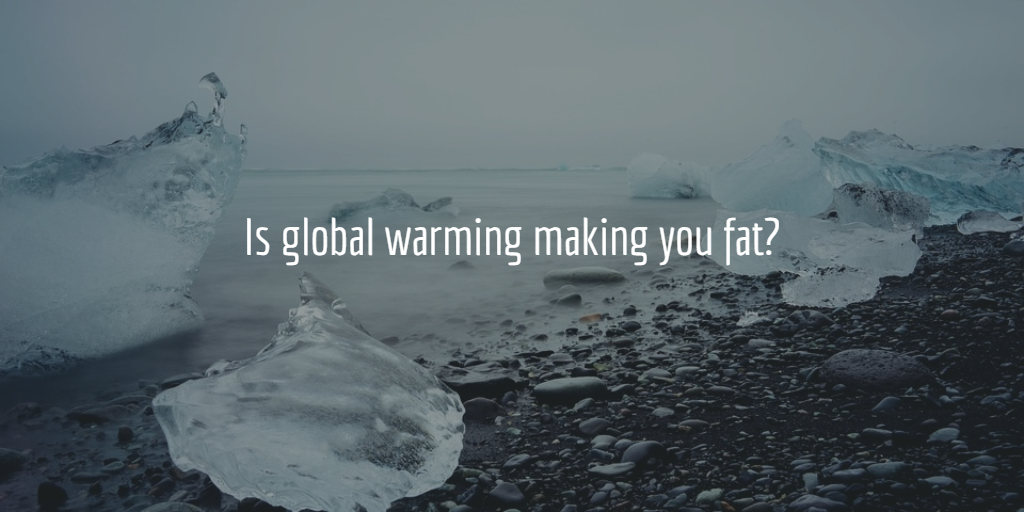 Is Global Warming Making You Fat?