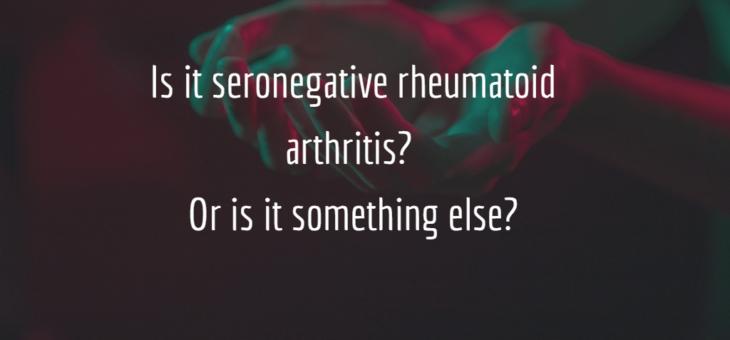 Is it seronegative rheumatoid arthritis? Or is it something else?