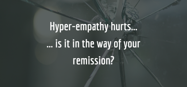Hyper-empathy hurts… is it in the way of your remission?