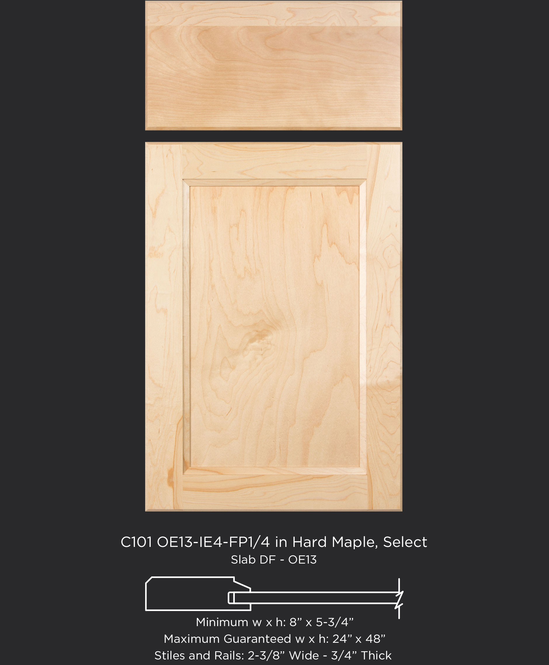 Cope and Stick Cabinet Door C101 OE13-IE4-FP1/4 Hard Maple, Select and slab drawer front with OE13